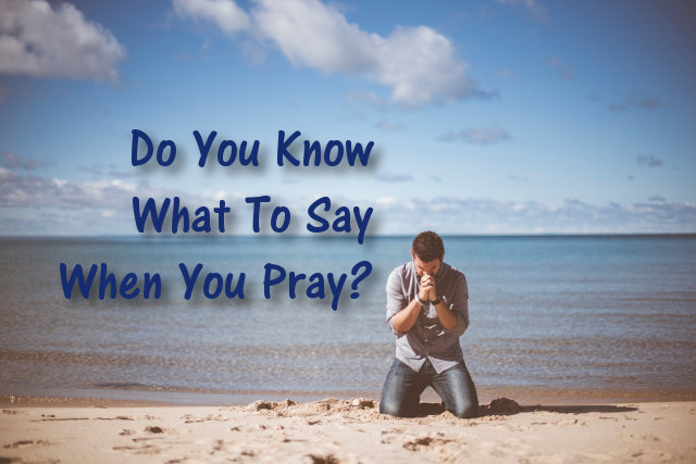 Do You Know What To Say When You Pray?