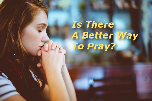 Is There A Better Way To Pray?